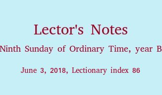 Lector's Notes, Ninth Sunday of Ordinary Time, year B, June 3, 2018